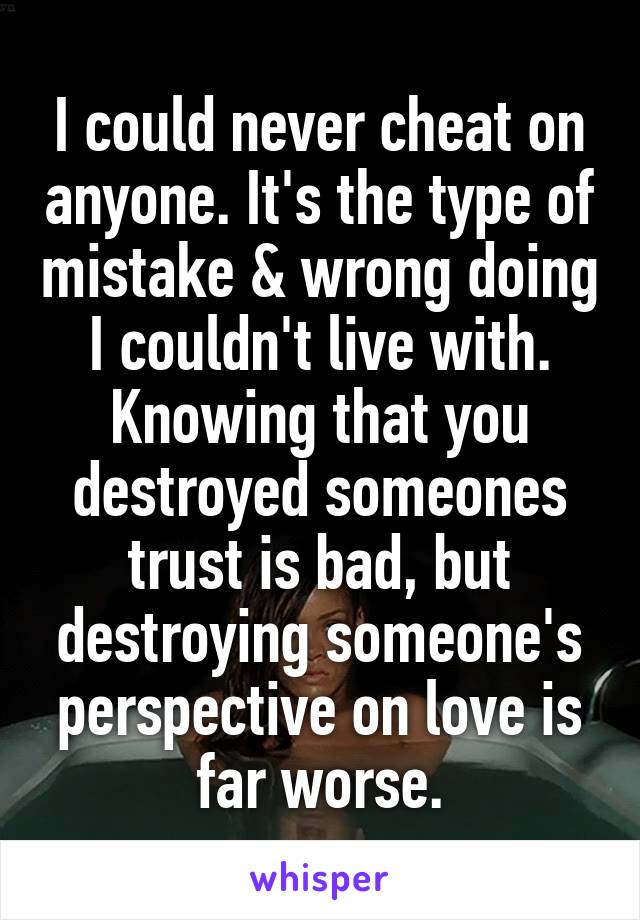 I could never cheat on anyone. It's the type of mistake & wrong doing I couldn't live with. Knowing that you destroyed someones trust is bad, but destroying someone's perspective on love is far worse.