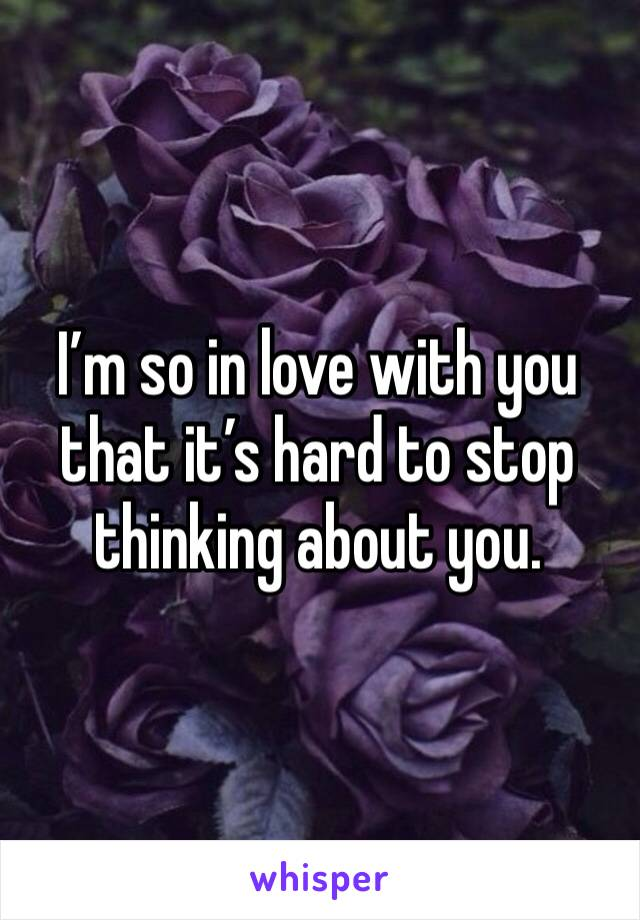 I'm so in love with you that it's hard to stop thinking about you.