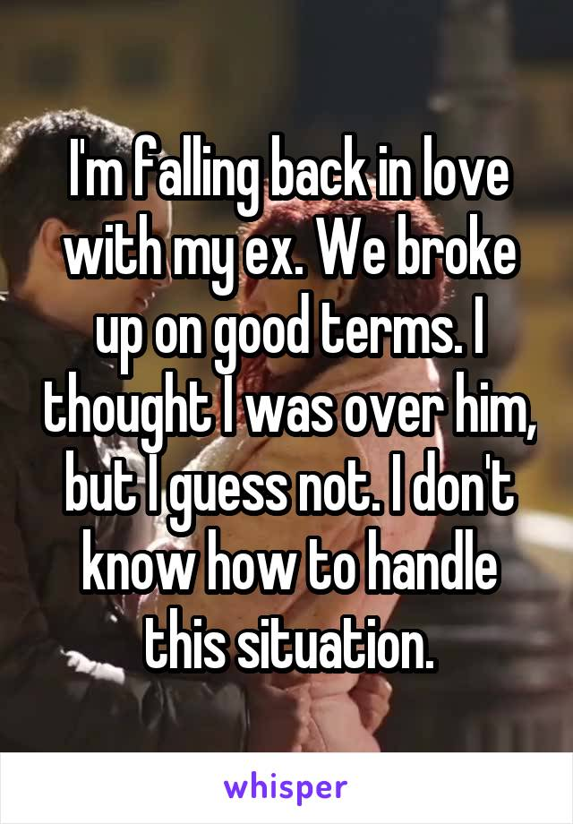 I'm falling back in love with my ex. We broke up on good terms. I thought I was over him, but I guess not. I don't know how to handle this situation.