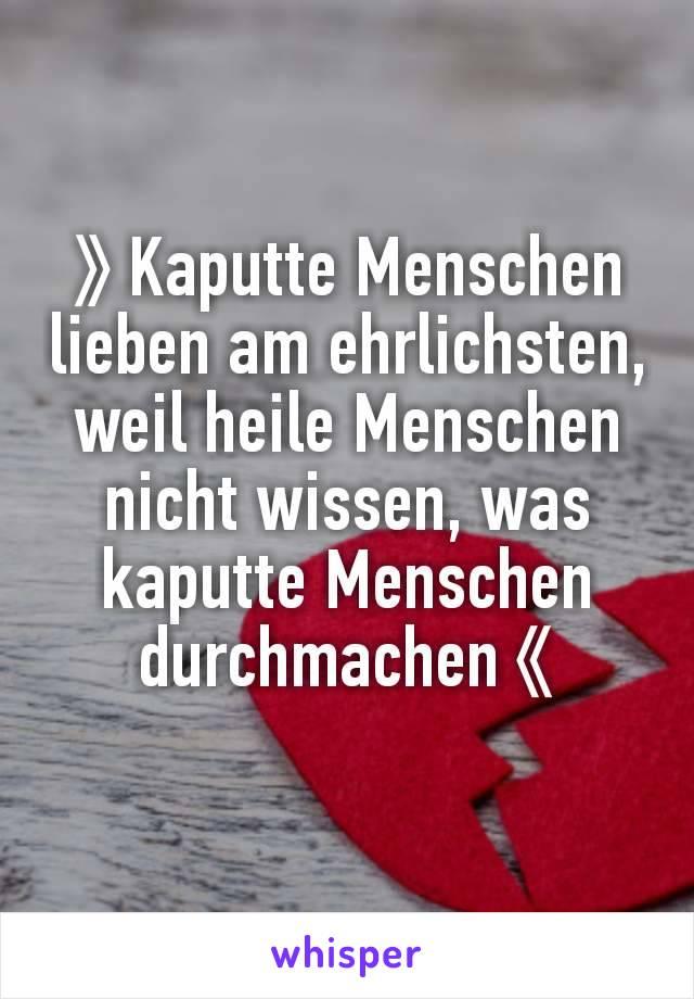》Kaputte Menschen lieben am ehrlichsten, weil heile Menschen nicht wissen, was kaputte Menschen durchmachen《