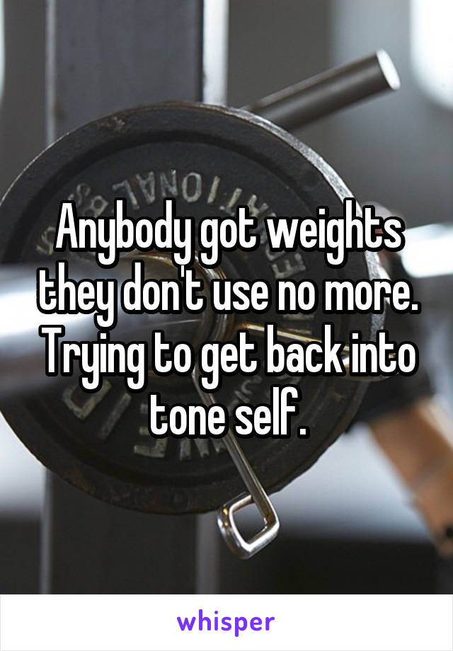Anybody got weights they don't use no more. Trying to get back into tone self.