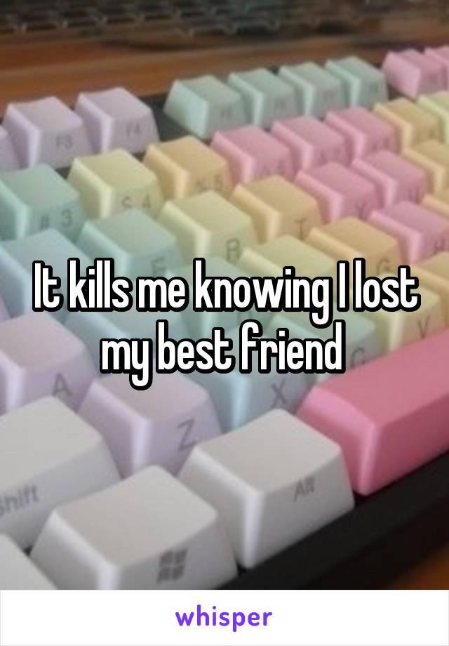 It kills me knowing I lost my best friend