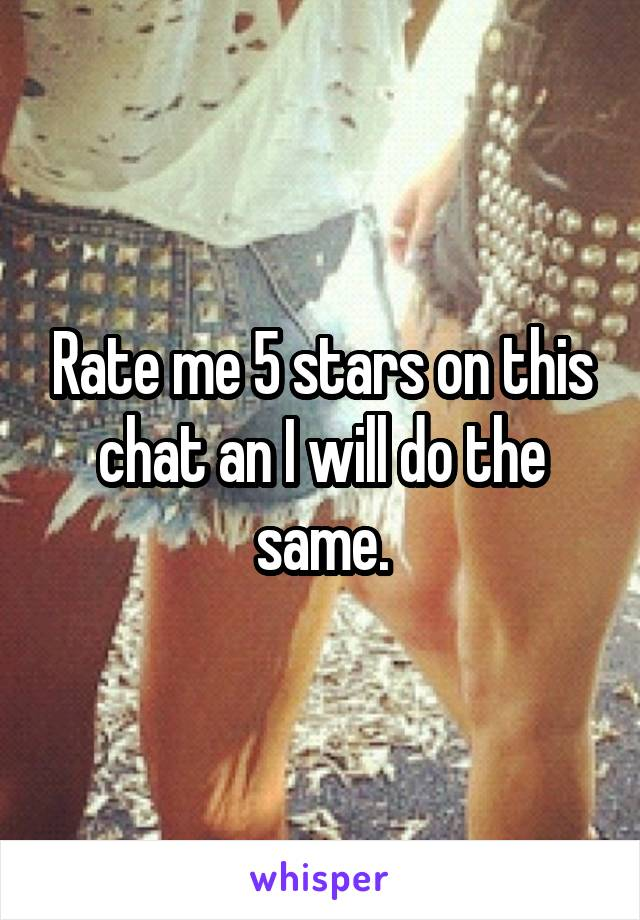 Rate me 5 stars on this chat an I will do the same.