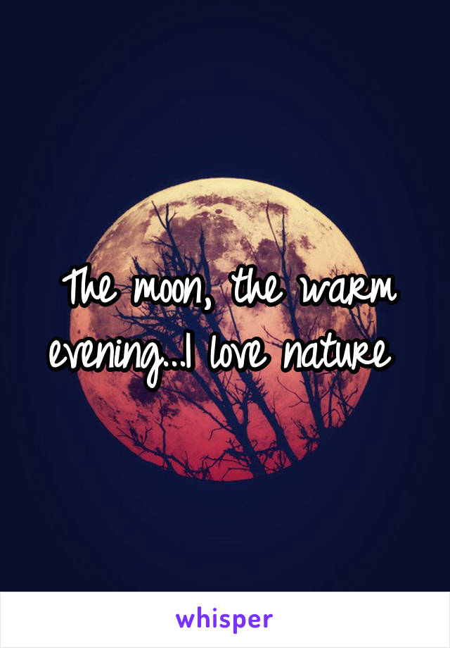 The moon, the warm evening...I love nature