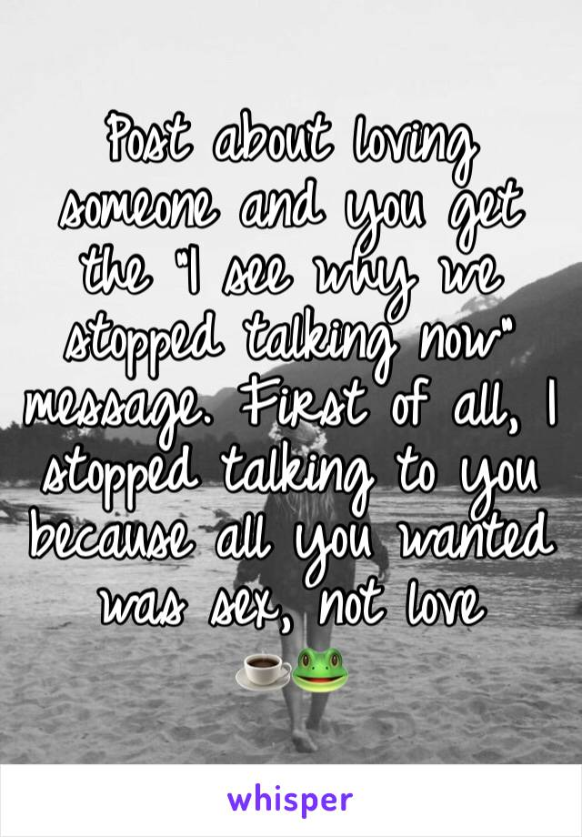 """Post about loving someone and you get the """"I see why we stopped talking now"""" message. First of all, I stopped talking to you because all you wanted was sex, not love ☕️🐸"""