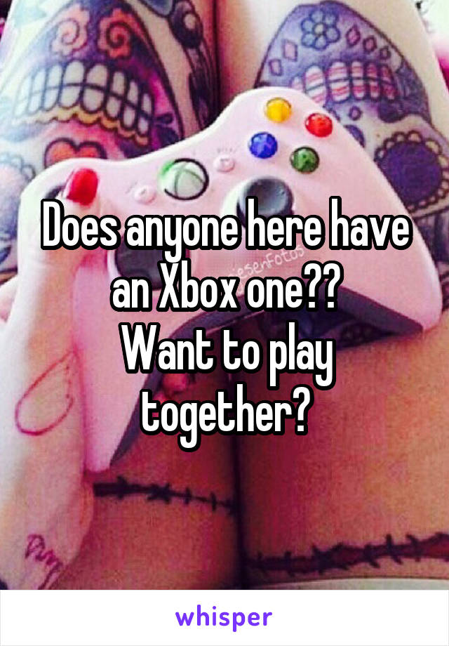 Does anyone here have an Xbox one?? Want to play together?