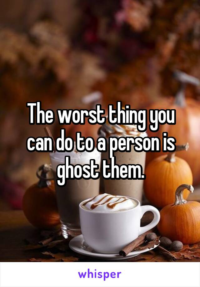 The worst thing you can do to a person is ghost them.