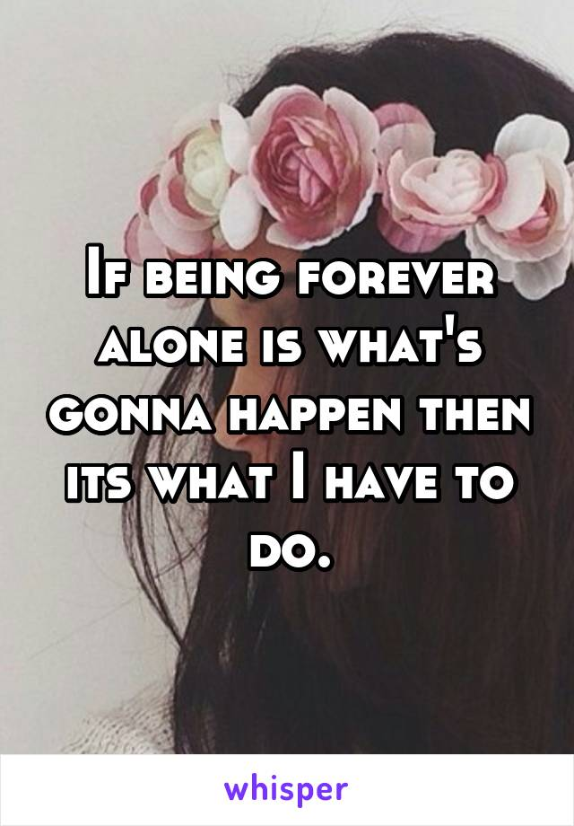 If being forever alone is what's gonna happen then its what I have to do.