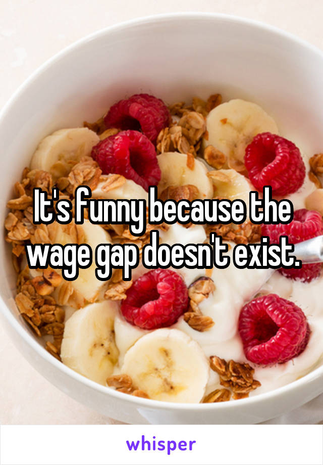 It's funny because the wage gap doesn't exist.