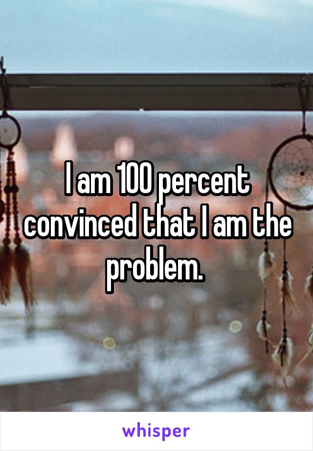 I am 100 percent convinced that I am the problem.