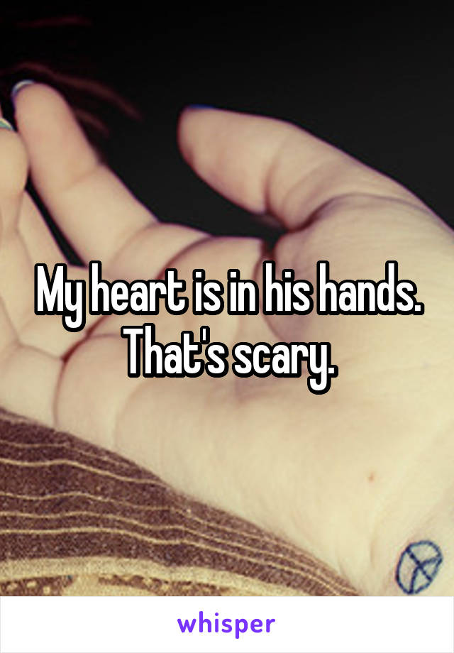My heart is in his hands. That's scary.