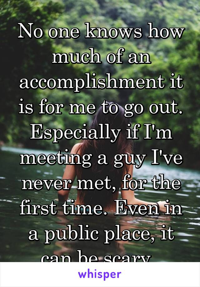 No one knows how much of an accomplishment it is for me to go out. Especially if I'm meeting a guy I've never met, for the first time. Even in a public place, it can be scary.