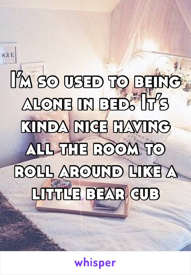 I'm so used to being alone in bed. It's kinda nice having all the room to roll around like a little bear cub