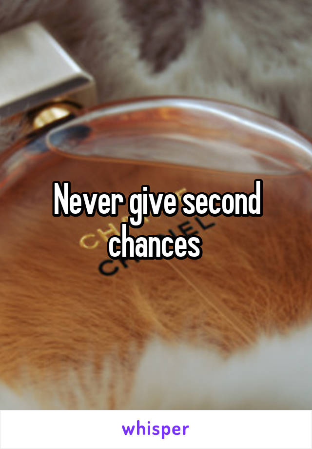 Never give second chances