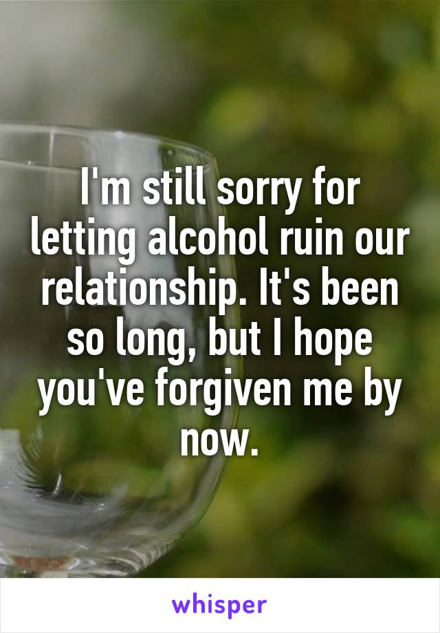 I'm still sorry for letting alcohol ruin our relationship. It's been so long, but I hope you've forgiven me by now.