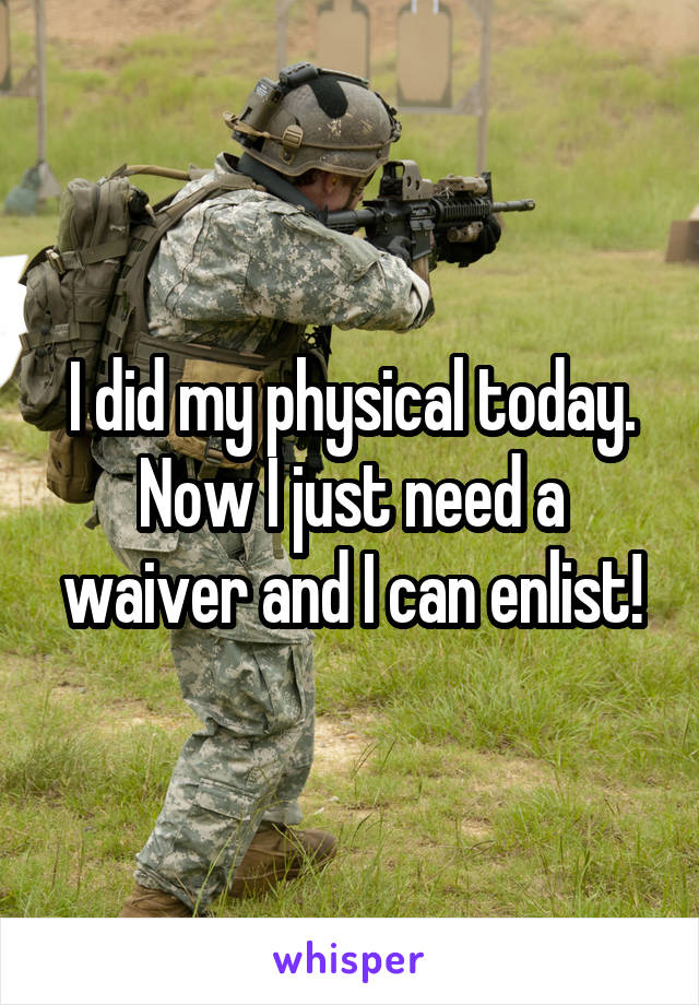 I did my physical today. Now I just need a waiver and I can enlist!