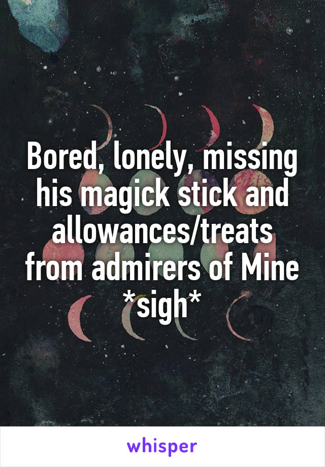 Bored, lonely, missing his magick stick and allowances/treats from admirers of Mine *sigh*