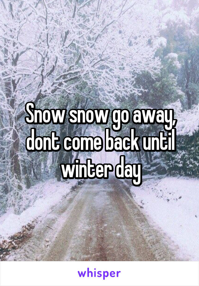 Snow snow go away, dont come back until winter day