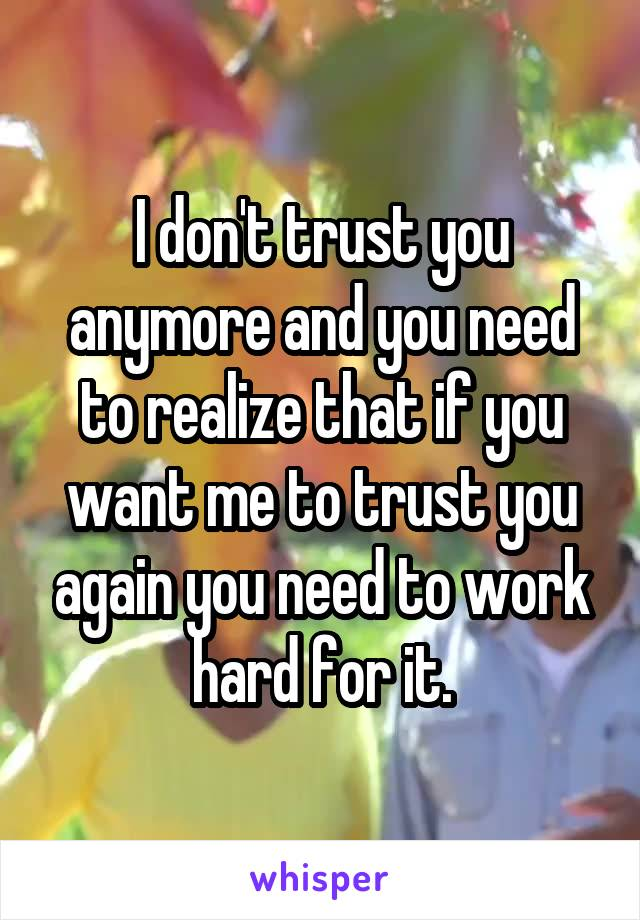 I don't trust you anymore and you need to realize that if you want me to trust you again you need to work hard for it.
