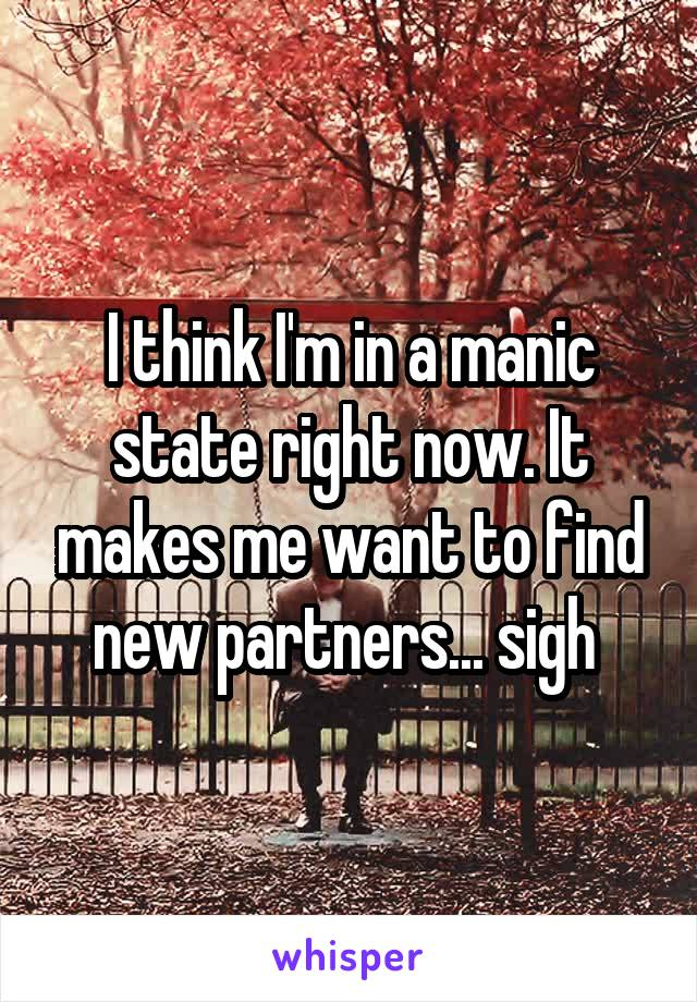I think I'm in a manic state right now. It makes me want to find new partners... sigh