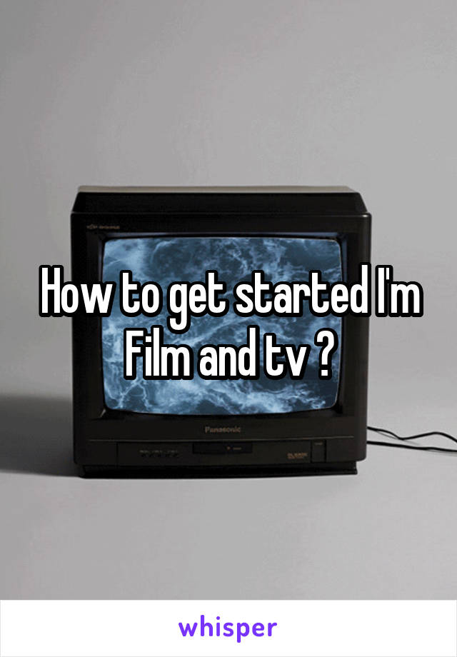 How to get started I'm Film and tv ?