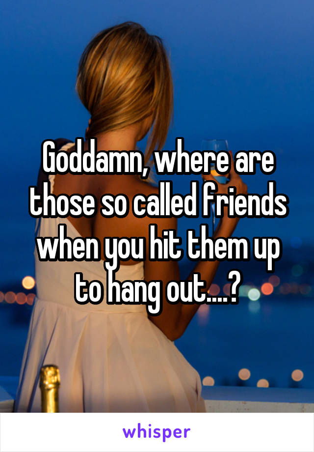 Goddamn, where are those so called friends when you hit them up to hang out....?