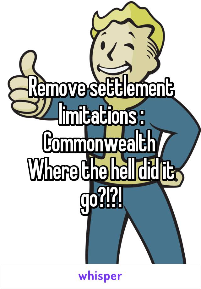 Remove settlement limitations : Commonwealth  Where the hell did it go?!?!