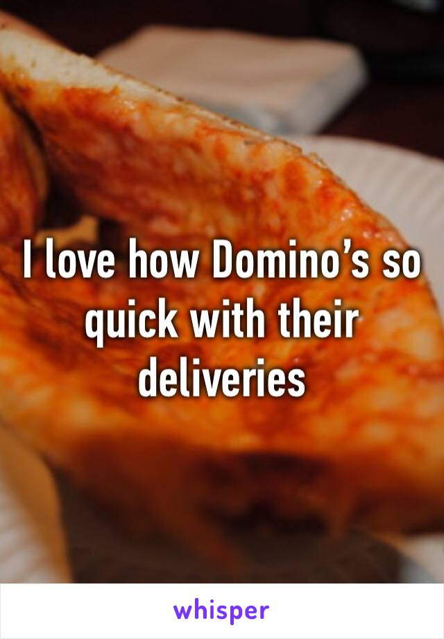 I love how Domino's so quick with their deliveries