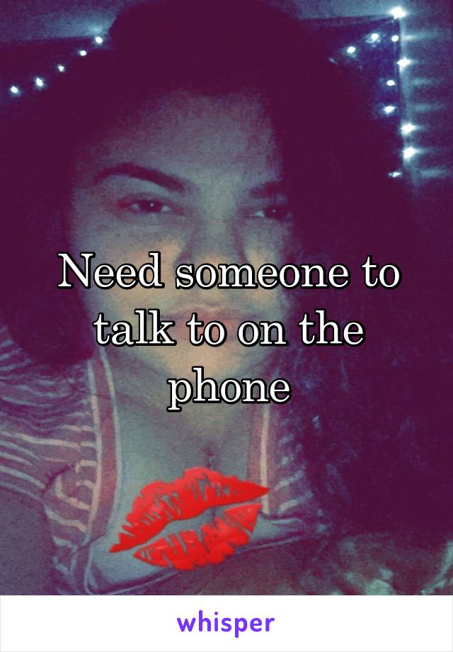 Need someone to talk to on the phone