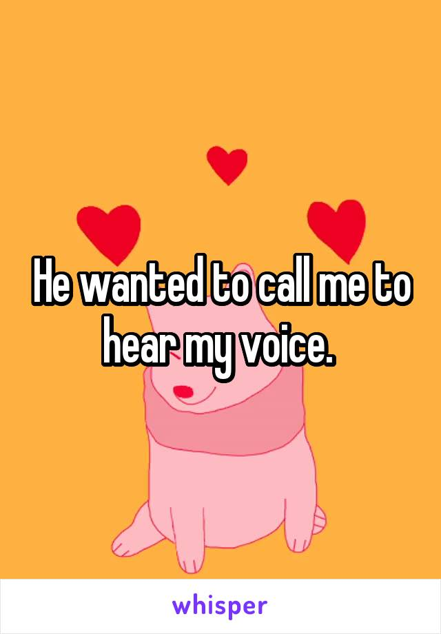 He wanted to call me to hear my voice.
