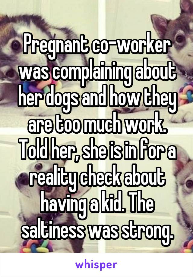 Pregnant co-worker was complaining about her dogs and how they are too much work. Told her, she is in for a reality check about having a kid. The saltiness was strong.