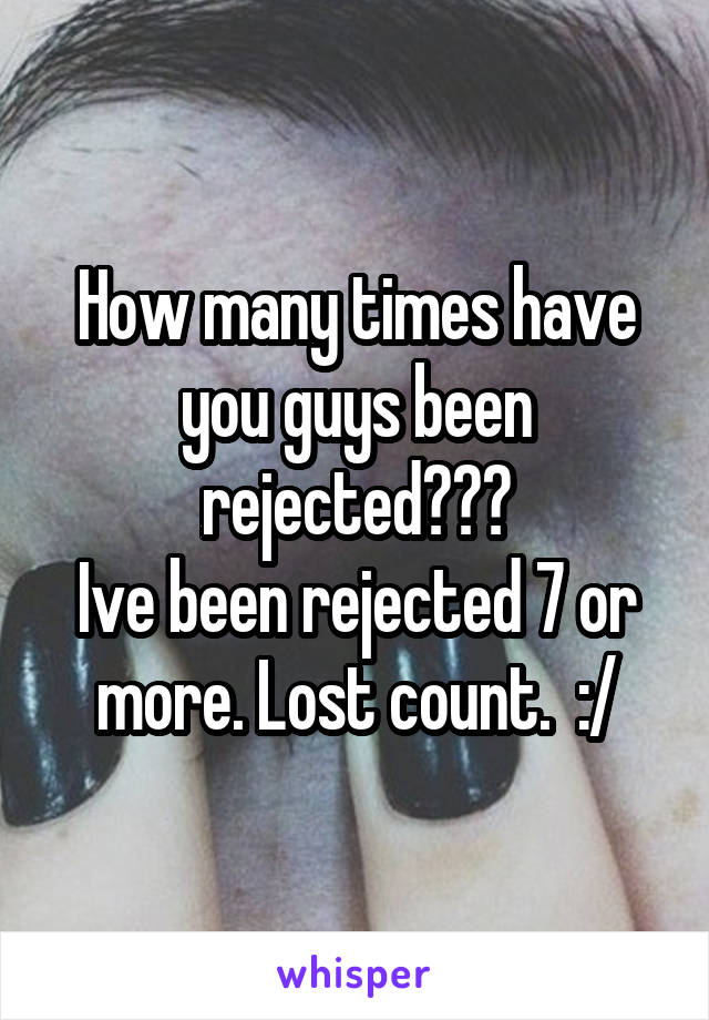How many times have you guys been rejected??? Ive been rejected 7 or more. Lost count.  :/