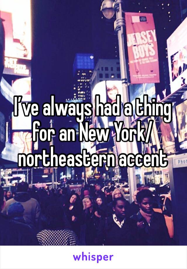 I've always had a thing for an New York/northeastern accent