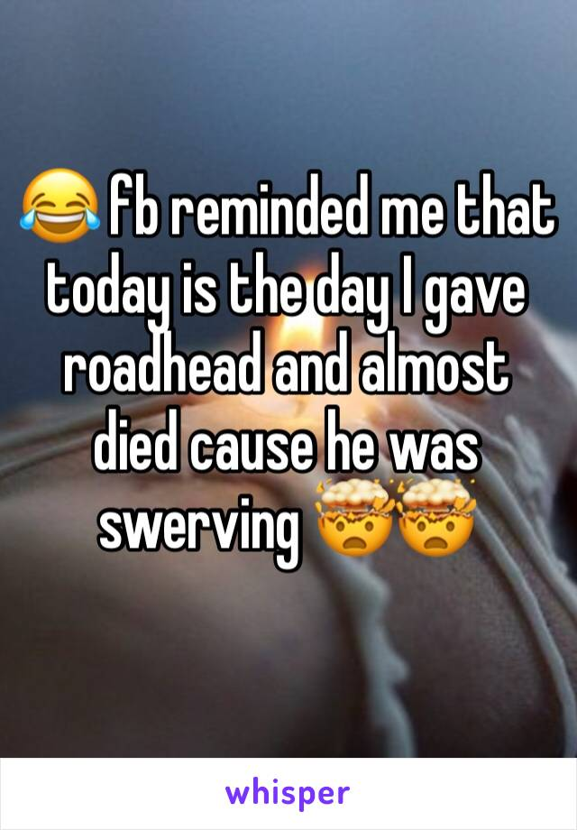 😂 fb reminded me that today is the day I gave roadhead and almost died cause he was swerving 🤯🤯
