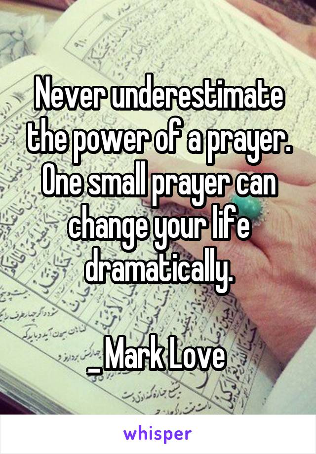 Never underestimate the power of a prayer. One small prayer can change your life dramatically.  _ Mark Love