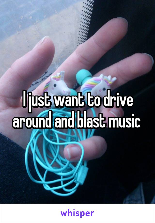I just want to drive around and blast music