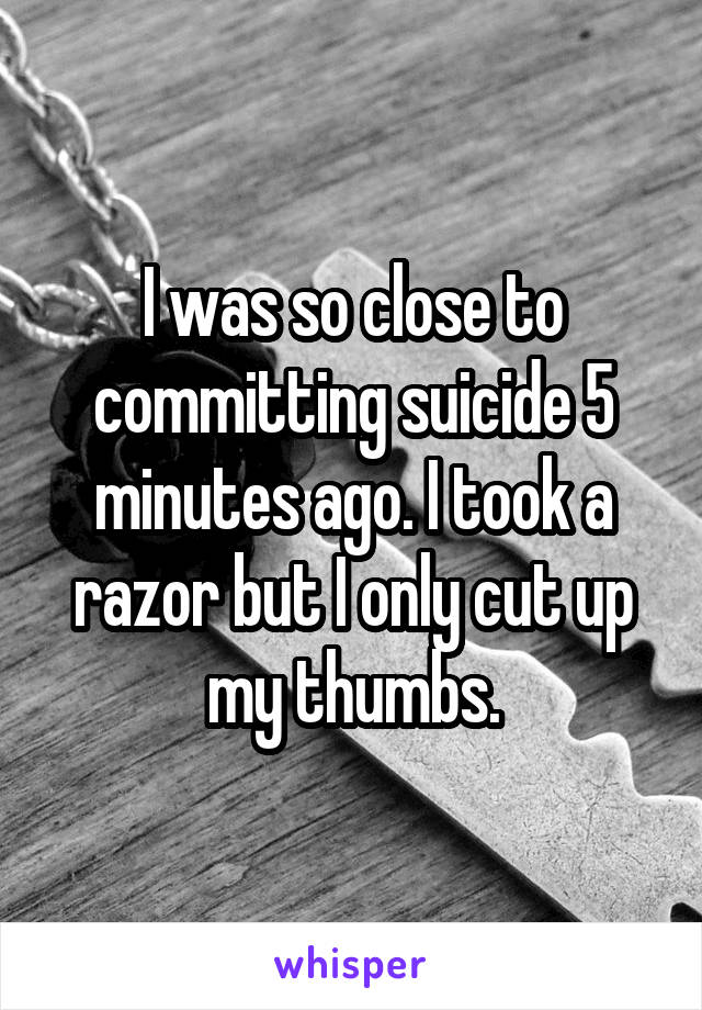 I was so close to committing suicide 5 minutes ago. I took a razor but I only cut up my thumbs.
