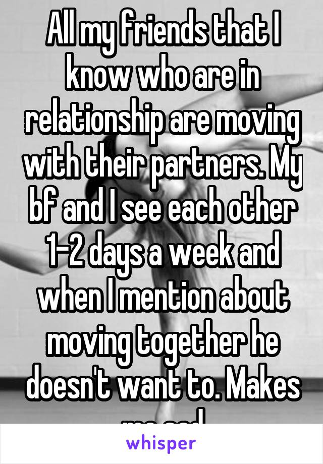 All my friends that I know who are in relationship are moving with their partners. My bf and I see each other 1-2 days a week and when I mention about moving together he doesn't want to. Makes me sad