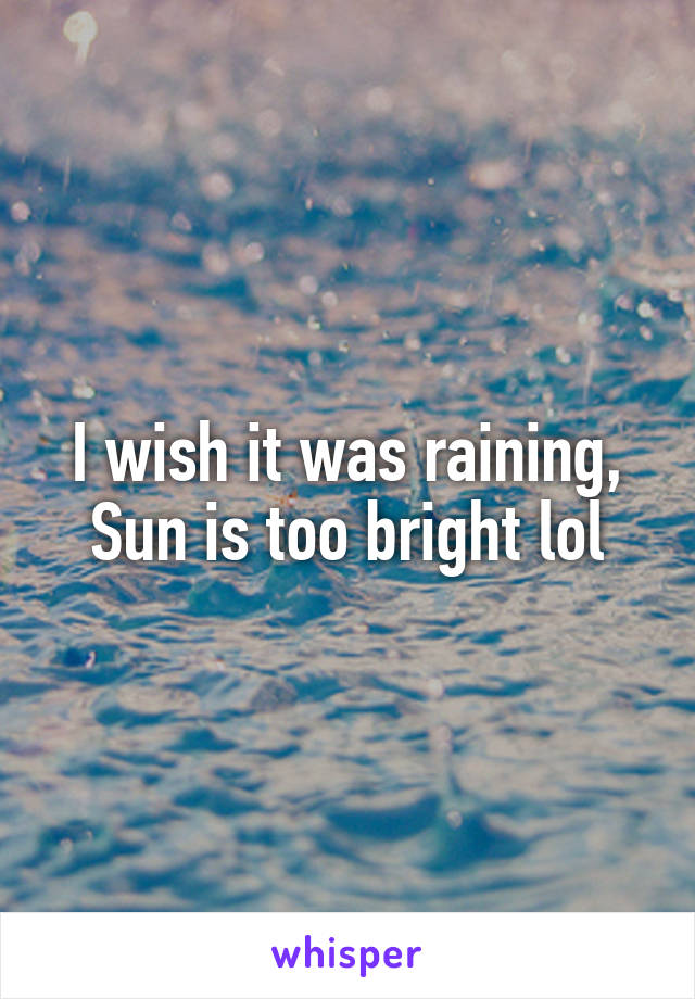 I wish it was raining, Sun is too bright lol