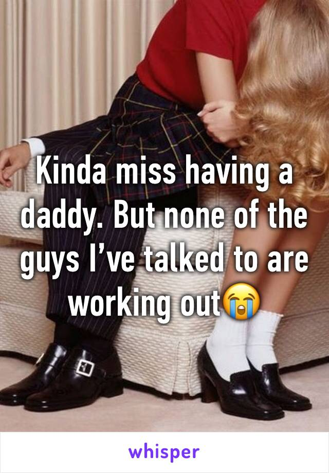 Kinda miss having a daddy. But none of the guys I've talked to are working out😭