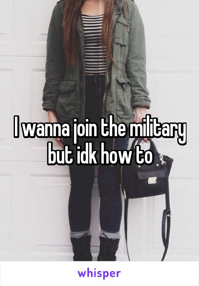 I wanna join the military but idk how to