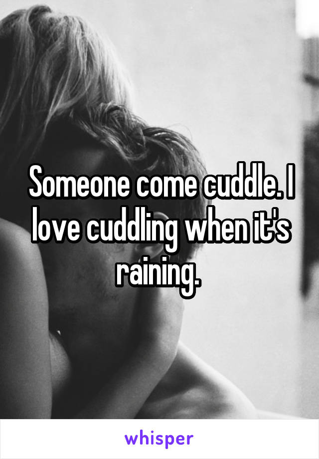 Someone come cuddle. I love cuddling when it's raining.