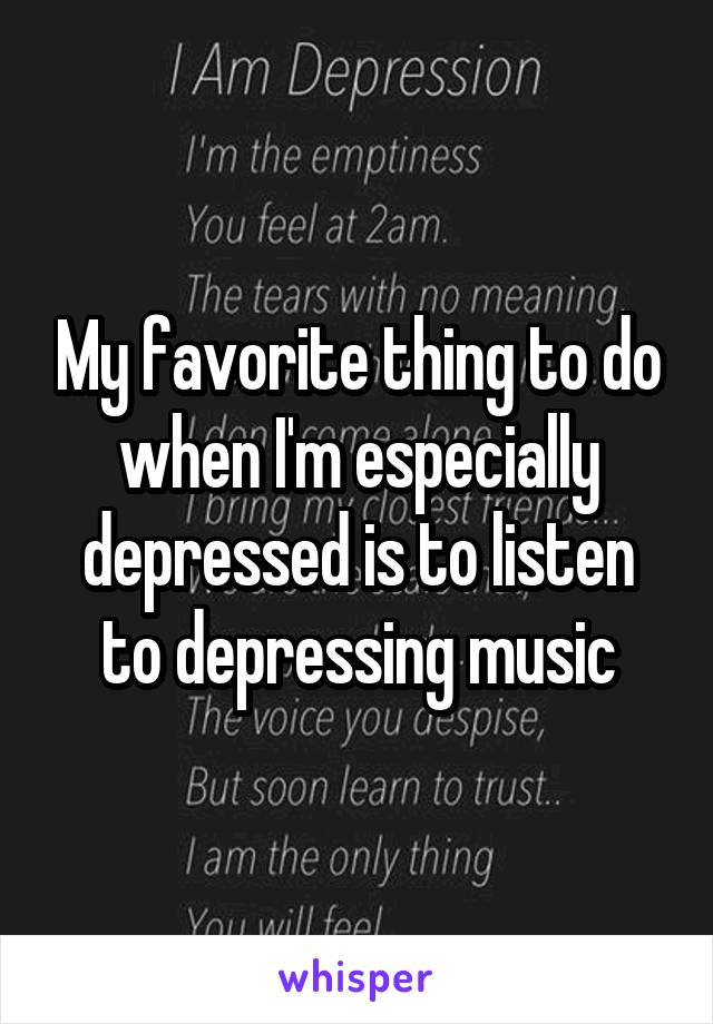 My favorite thing to do when I'm especially depressed is to listen to depressing music