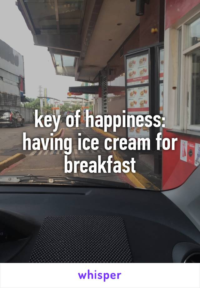 key of happiness: having ice cream for breakfast