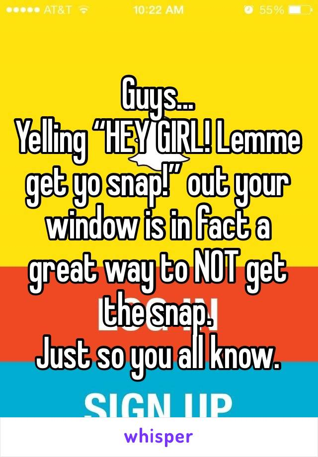 "Guys... Yelling ""HEY GIRL! Lemme get yo snap!"" out your window is in fact a great way to NOT get the snap.  Just so you all know."