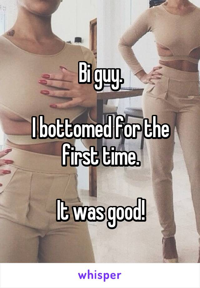 Bi guy.  I bottomed for the first time.  It was good!