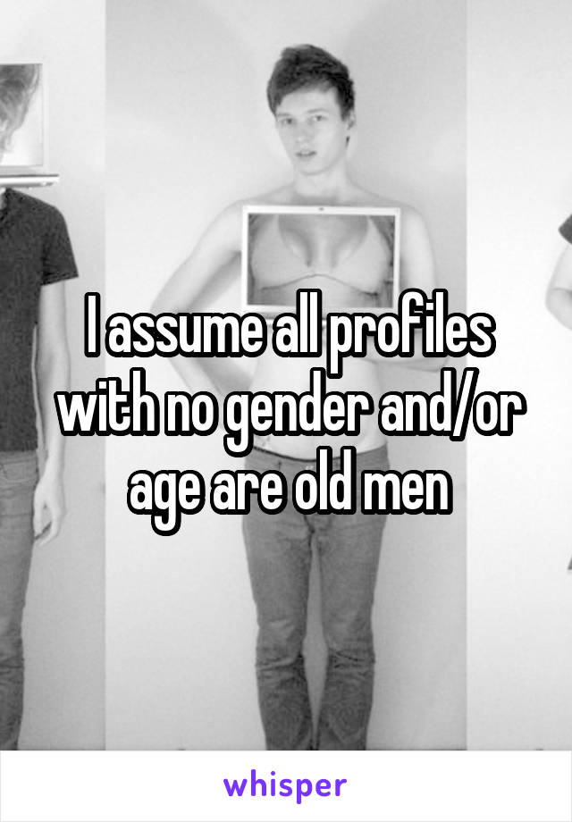 I assume all profiles with no gender and/or age are old men