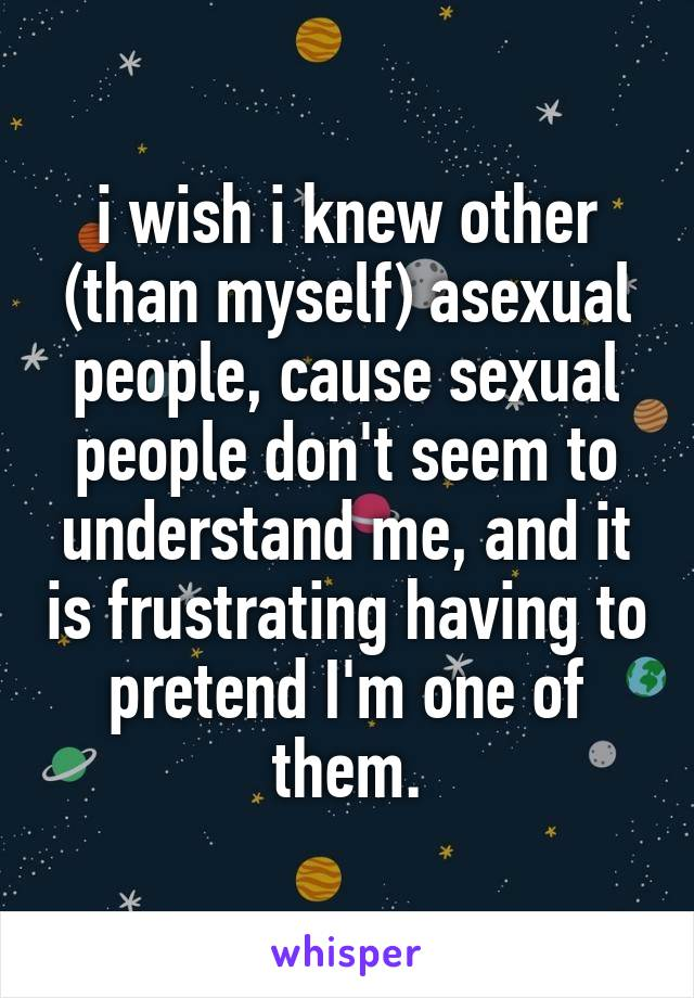 i wish i knew other (than myself) asexual people, cause sexual people don't seem to understand me, and it is frustrating having to pretend I'm one of them.