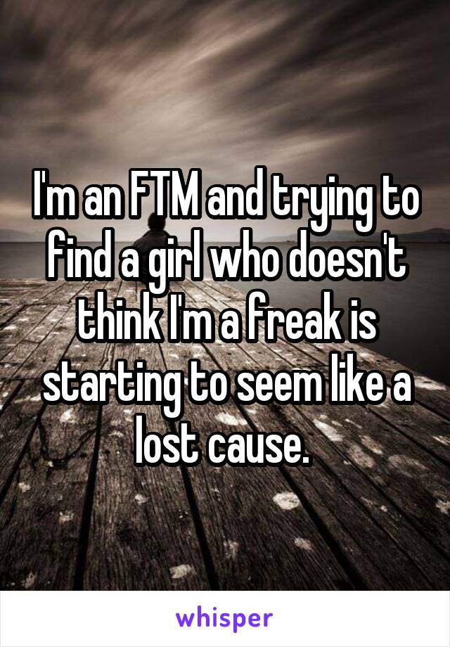 I'm an FTM and trying to find a girl who doesn't think I'm a freak is starting to seem like a lost cause.