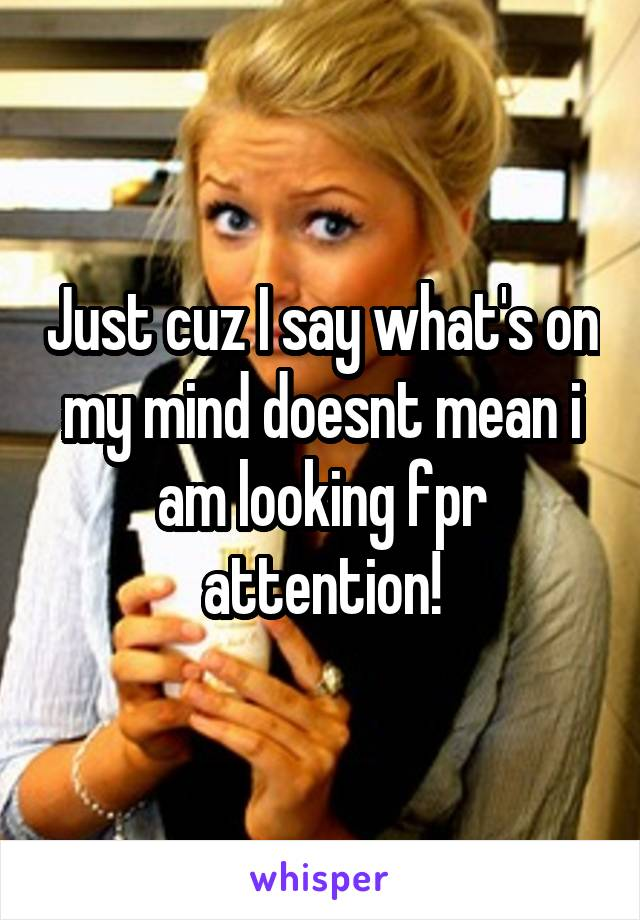 Just cuz I say what's on my mind doesnt mean i am looking fpr attention!